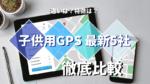 【子供用GPS】5社の最新製品を比較してみた!おすすめはどれ?